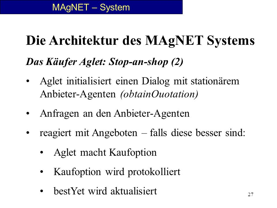 27 MAgNET – System Die Architektur des MAgNET Systems Das Käufer Aglet: Stop-an-shop (2) Aglet initialisiert einen Dialog mit stationärem Anbieter-Age