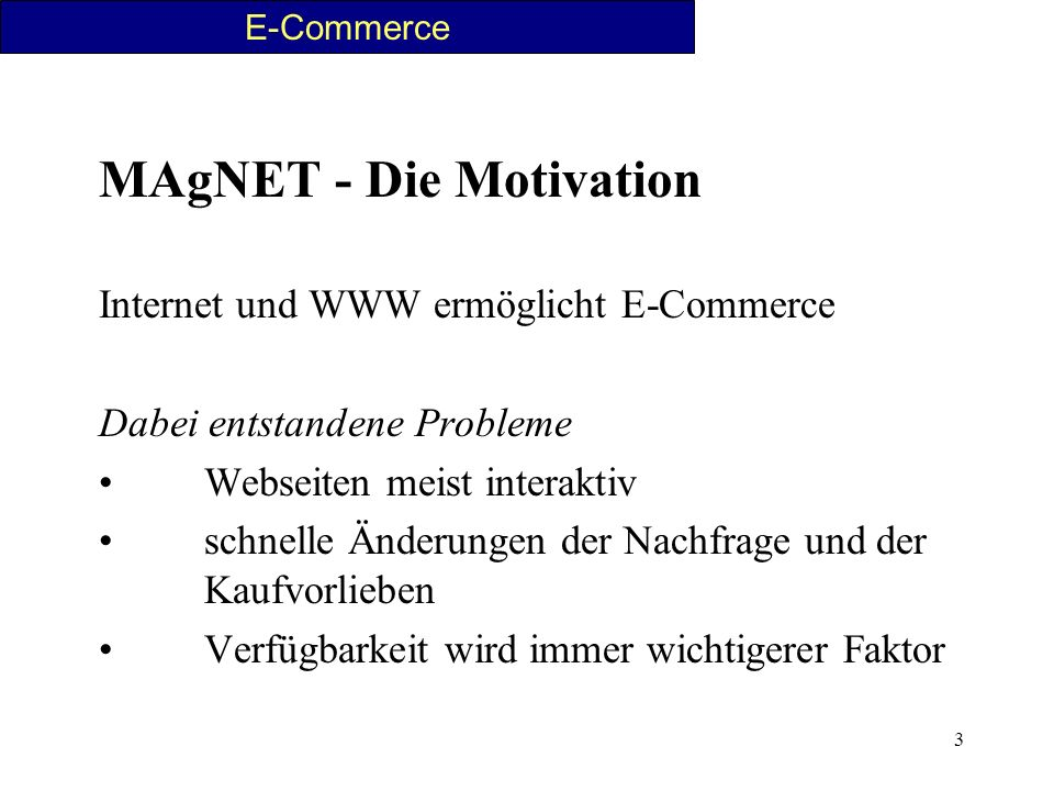 3 MAgNET - Die Motivation Internet und WWW ermöglicht E-Commerce Dabei entstandene Probleme Webseiten meist interaktiv schnelle Änderungen der Nachfra