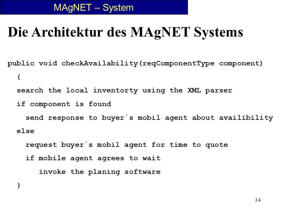34 MAgNET – System Die Architektur des MAgNET Systems public void checkAvailability(reqComponentType component) { search the local inventorty using the XML parser if component is found send response to buyer´s mobil agent about availibility else request buyer´s mobil agent for time to quote if mobile agent agrees to wait invoke the planing software }