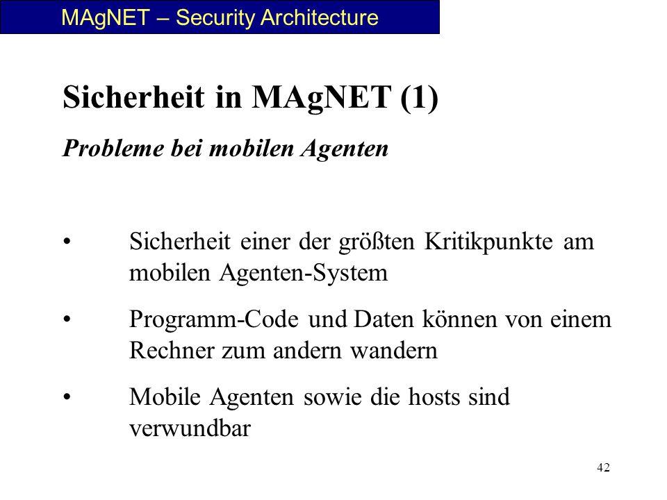42 MAgNET – Security Architecture Sicherheit in MAgNET (1) Probleme bei mobilen Agenten Sicherheit einer der größten Kritikpunkte am mobilen Agenten-S