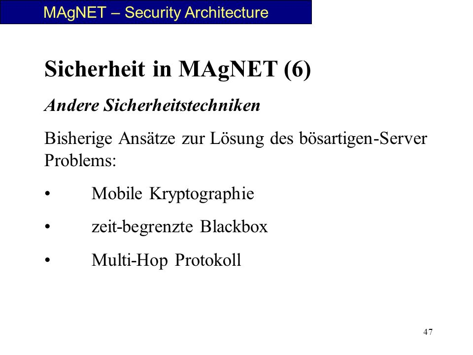 47 MAgNET – Security Architecture Sicherheit in MAgNET (6) Andere Sicherheitstechniken Bisherige Ansätze zur Lösung des bösartigen-Server Problems: Mo