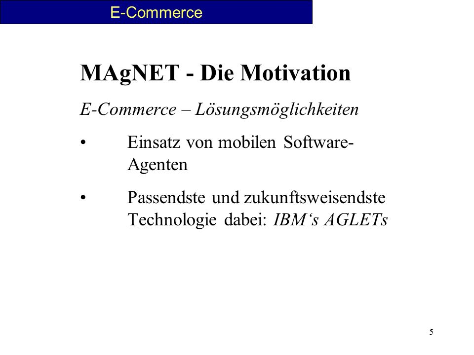 5 MAgNET - Die Motivation E-Commerce – Lösungsmöglichkeiten Einsatz von mobilen Software- Agenten Passendste und zukunftsweisendste Technologie dabei: