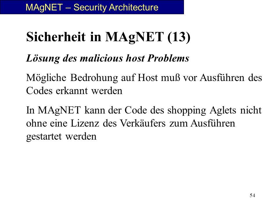 54 Sicherheit in MAgNET (13) Lösung des malicious host Problems Mögliche Bedrohung auf Host muß vor Ausführen des Codes erkannt werden In MAgNET kann