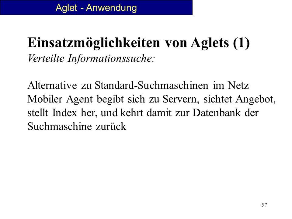 57 Aglet - Anwendung Einsatzmöglichkeiten von Aglets (1) Verteilte Informationssuche: Alternative zu Standard-Suchmaschinen im Netz Mobiler Agent begi