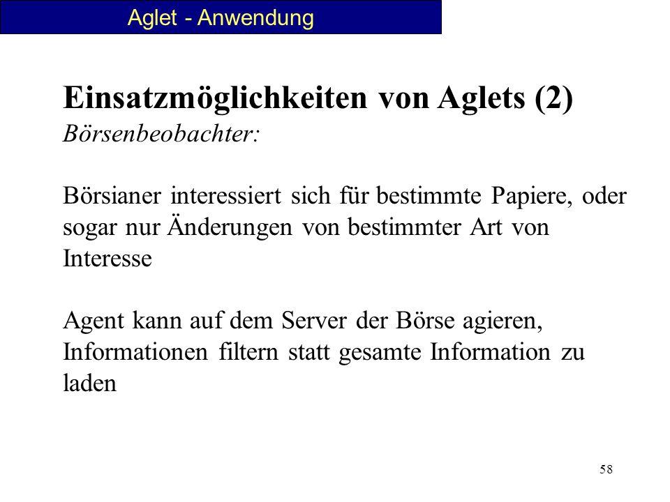 58 Einsatzmöglichkeiten von Aglets (2) Börsenbeobachter: Börsianer interessiert sich für bestimmte Papiere, oder sogar nur Änderungen von bestimmter A