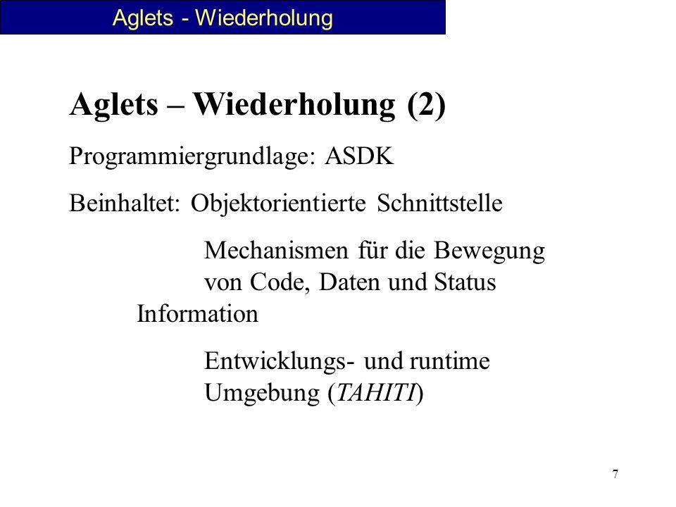 7 Aglets – Wiederholung (2) Programmiergrundlage: ASDK Beinhaltet: Objektorientierte Schnittstelle Mechanismen für die Bewegung von Code, Daten und St