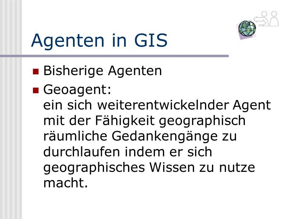 Agenten in GIS Bisherige Agenten Geoagent: ein sich weiterentwickelnder Agent mit der Fähigkeit geographisch räumliche Gedankengänge zu durchlaufen indem er sich geographisches Wissen zu nutze macht.