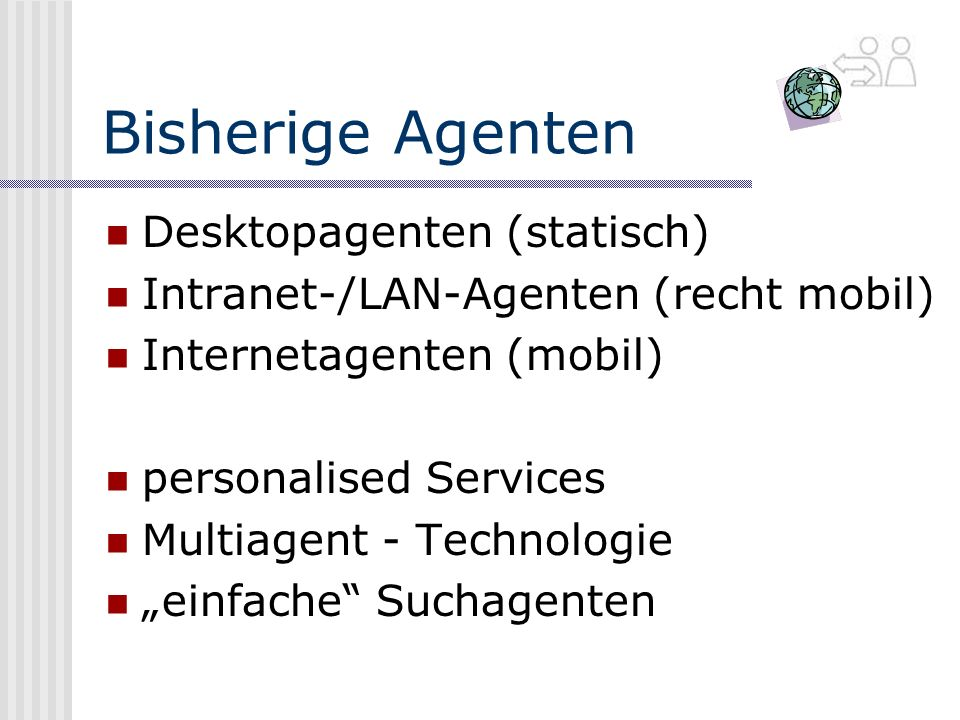 Bisherige Agenten Desktopagenten (statisch) Intranet-/LAN-Agenten (recht mobil) Internetagenten (mobil) personalised Services Multiagent - Technologie