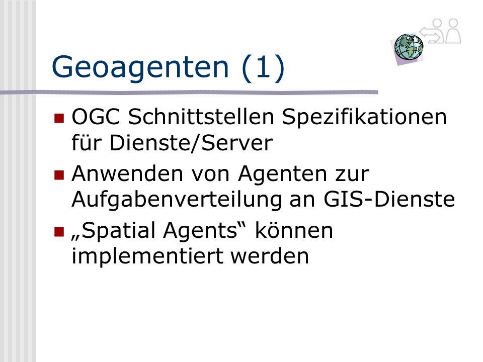 Geoagenten (1) OGC Schnittstellen Spezifikationen für Dienste/Server Anwenden von Agenten zur Aufgabenverteilung an GIS-Dienste Spatial Agents können implementiert werden