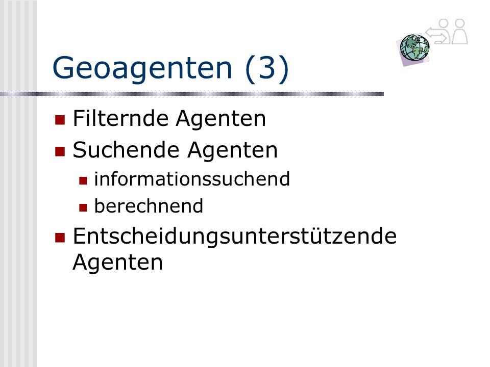 Geoagenten (3) Filternde Agenten Suchende Agenten informationssuchend berechnend Entscheidungsunterstützende Agenten