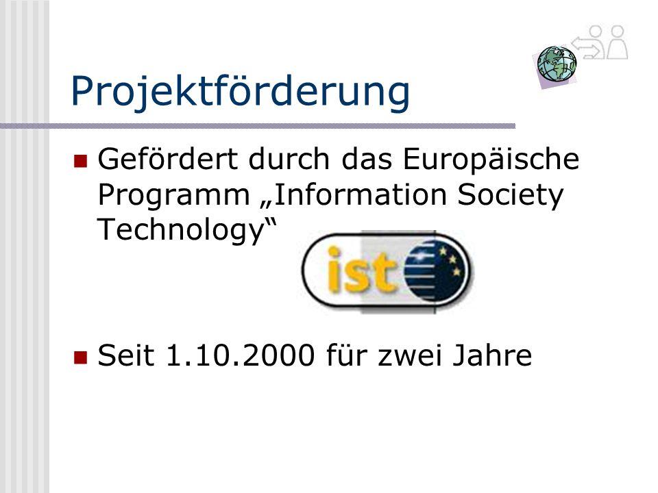 Projektförderung Gefördert durch das Europäische Programm Information Society Technology Seit 1.10.2000 für zwei Jahre