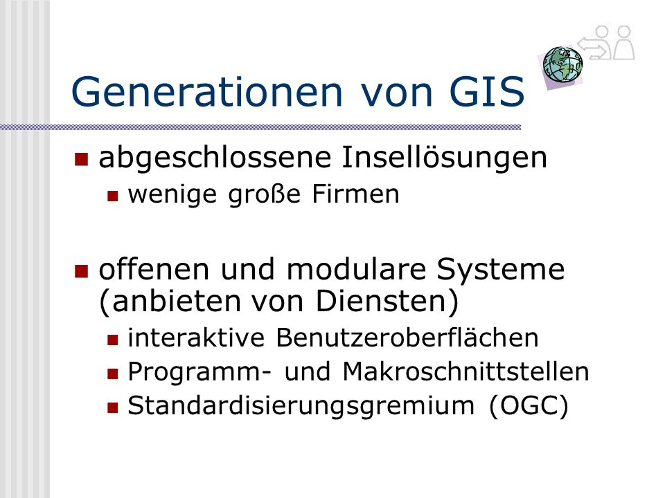 Generationen von GIS abgeschlossene Insellösungen wenige große Firmen offenen und modulare Systeme (anbieten von Diensten) interaktive Benutzeroberflächen Programm- und Makroschnittstellen Standardisierungsgremium (OGC)