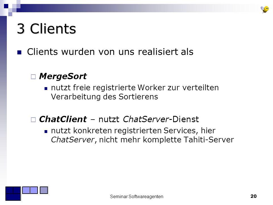 Seminar Softwareagenten20 3 Clients Clients wurden von uns realisiert als MergeSort nutzt freie registrierte Worker zur verteilten Verarbeitung des Sortierens ChatClient – nutzt ChatServer-Dienst nutzt konkreten registrierten Services, hier ChatServer, nicht mehr komplette Tahiti-Server