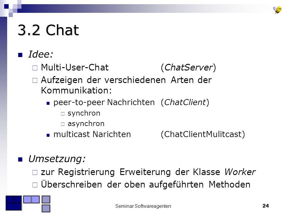 Seminar Softwareagenten24 3.2 Chat Idee: Multi-User-Chat (ChatServer) Aufzeigen der verschiedenen Arten der Kommunikation: peer-to-peer Nachrichten (ChatClient) synchron asynchron multicast Narichten (ChatClientMulitcast) Umsetzung: zur Registrierung Erweiterung der Klasse Worker Überschreiben der oben aufgeführten Methoden