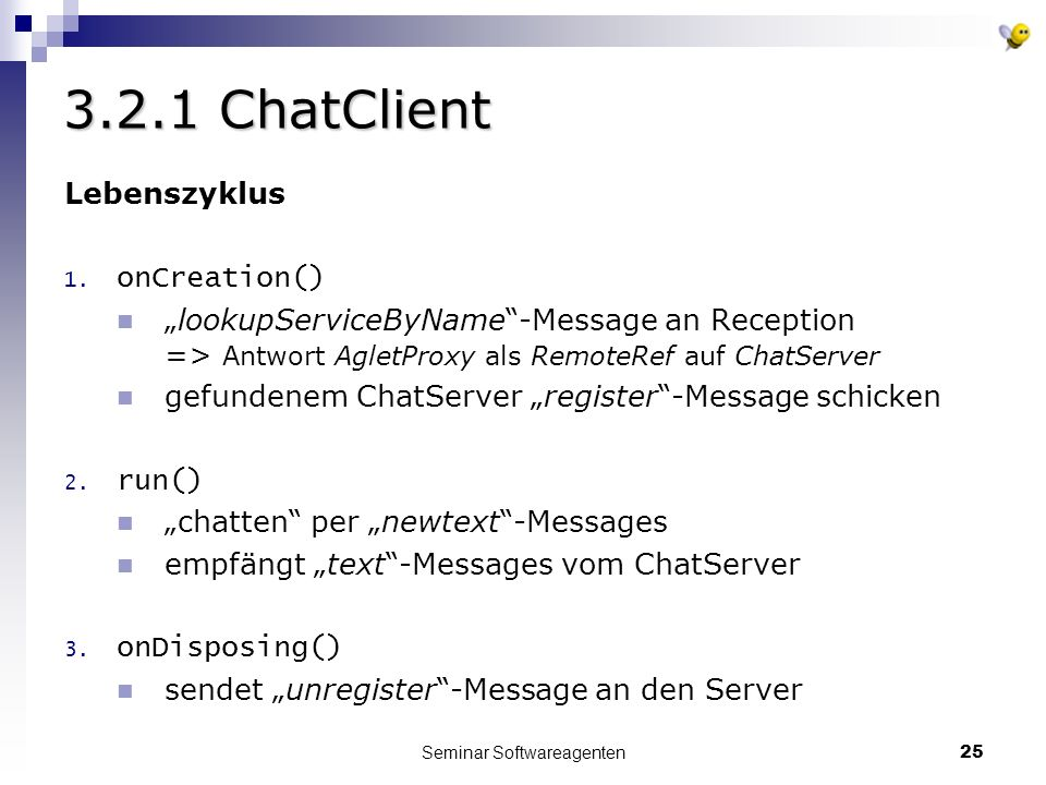 Seminar Softwareagenten25 3.2.1 ChatClient Lebenszyklus 1. onCreation() lookupServiceByName-Message an Reception => Antwort AgletProxy als RemoteRef a