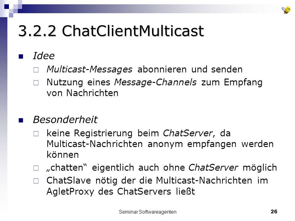 Seminar Softwareagenten26 3.2.2 ChatClientMulticast Idee Multicast-Messages abonnieren und senden Nutzung eines Message-Channels zum Empfang von Nachrichten Besonderheit keine Registrierung beim ChatServer, da Multicast-Nachrichten anonym empfangen werden können chatten eigentlich auch ohne ChatServer möglich ChatSlave nötig der die Multicast-Nachrichten im AgletProxy des ChatServers ließt