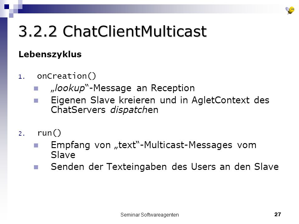 Seminar Softwareagenten27 3.2.2 ChatClientMulticast Lebenszyklus 1. onCreation() lookup-Message an Reception Eigenen Slave kreieren und in AgletContex