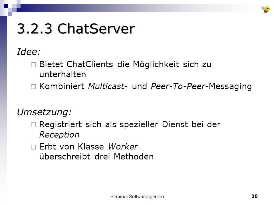 Seminar Softwareagenten30 3.2.3 ChatServer Idee: Bietet ChatClients die Möglichkeit sich zu unterhalten Kombiniert Multicast- und Peer-To-Peer-Messaging Umsetzung: Registriert sich als spezieller Dienst bei der Reception Erbt von Klasse Worker überschreibt drei Methoden