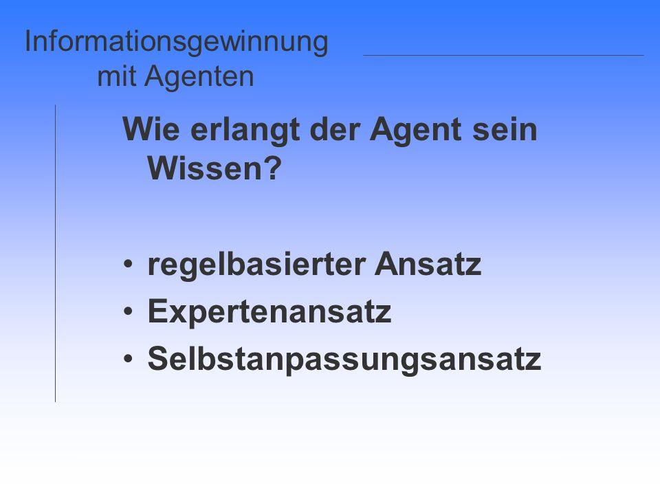 Informationsgewinnung mit Agenten Wie erlangt der Agent sein Wissen? regelbasierter Ansatz Expertenansatz Selbstanpassungsansatz