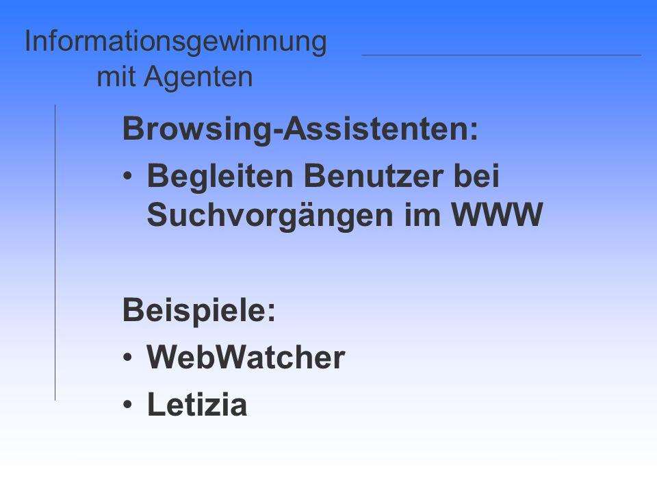 Informationsgewinnung mit Agenten Browsing-Assistenten: Begleiten Benutzer bei Suchvorgängen im WWW Beispiele: WebWatcher Letizia