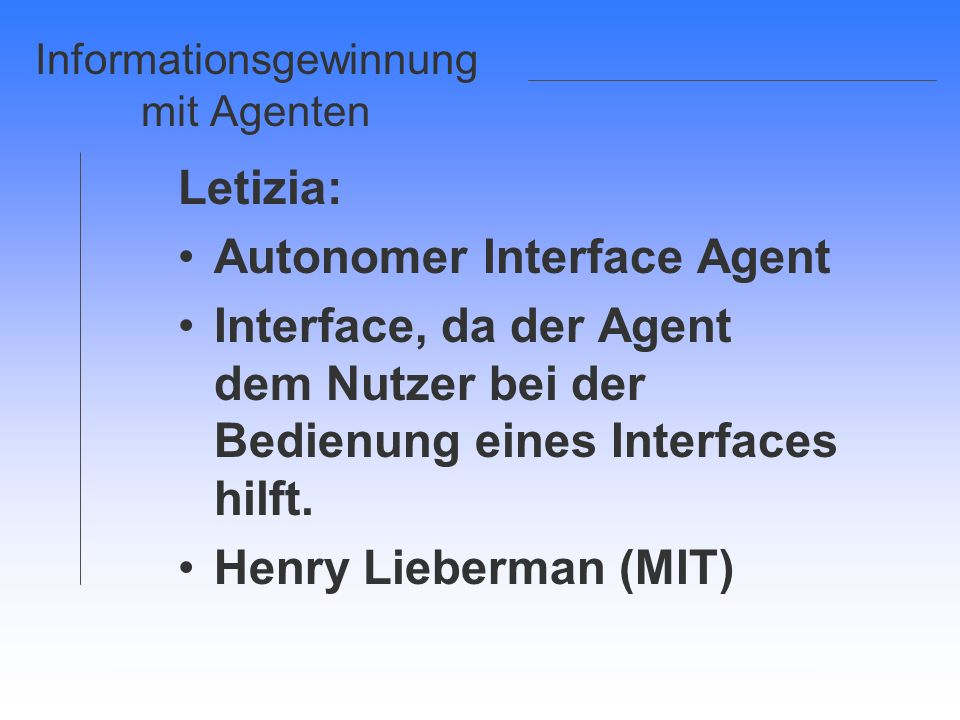 Informationsgewinnung mit Agenten Letizia: Autonomer Interface Agent Interface, da der Agent dem Nutzer bei der Bedienung eines Interfaces hilft. Henr