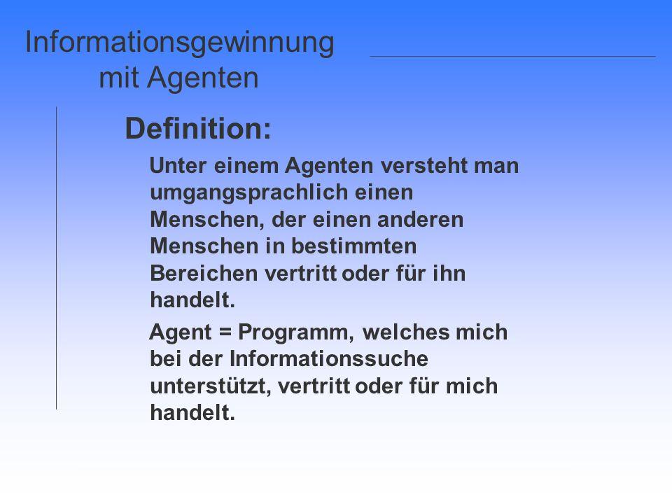Informationsgewinnung mit Agenten Definition: Unter einem Agenten versteht man umgangsprachlich einen Menschen, der einen anderen Menschen in bestimmt