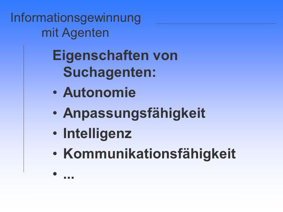 Informationsgewinnung mit Agenten Eigenschaften von Suchagenten: Autonomie Anpassungsfähigkeit Intelligenz Kommunikationsfähigkeit...