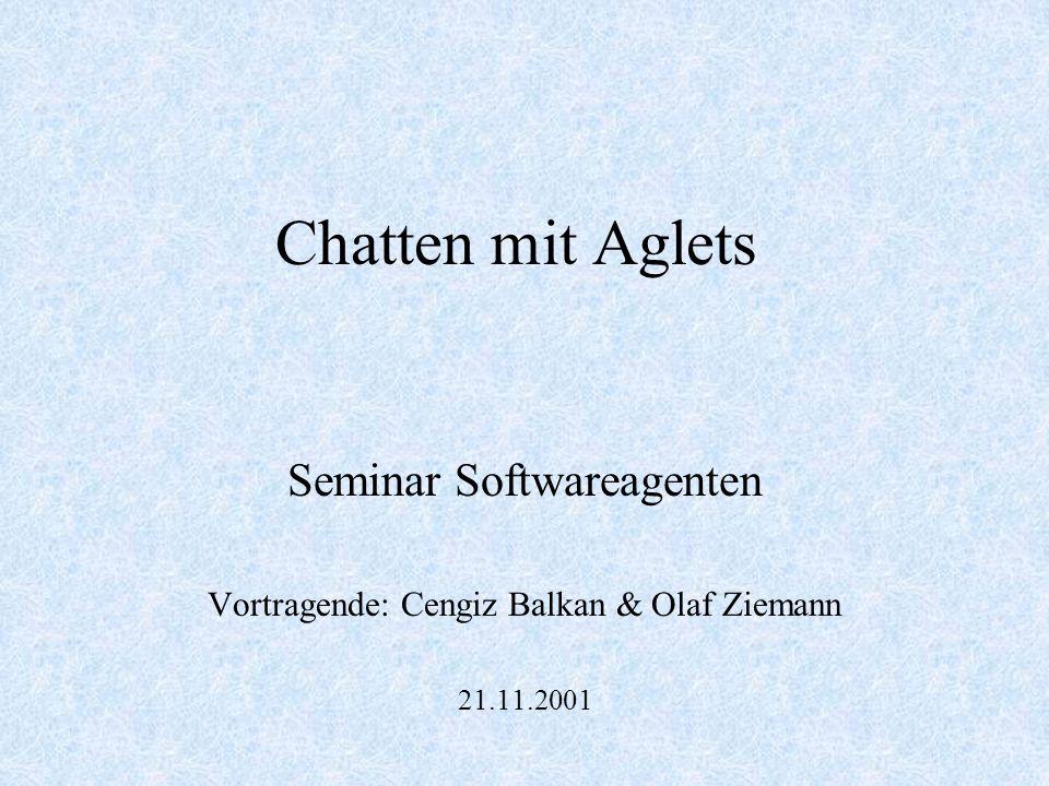 Chatten mit Aglets Seminar Softwareagenten Vortragende: Cengiz Balkan & Olaf Ziemann 21.11.2001