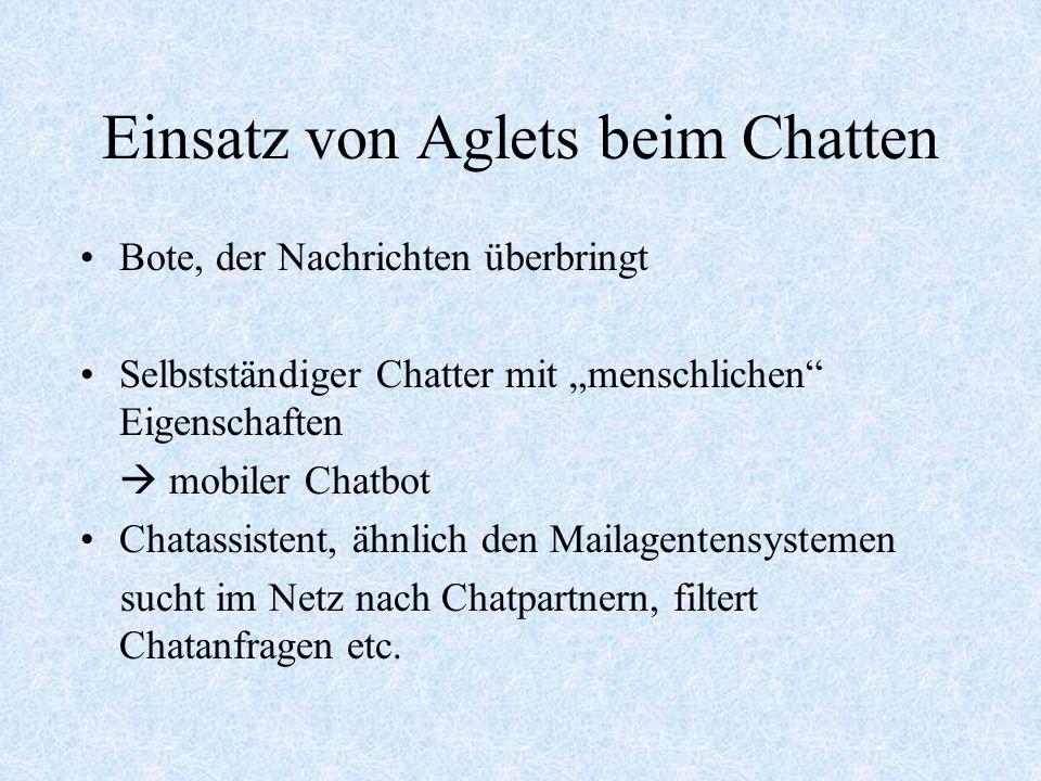 Einsatz von Aglets beim Chatten Bote, der Nachrichten überbringt Selbstständiger Chatter mit menschlichen Eigenschaften mobiler Chatbot Chatassistent, ähnlich den Mailagentensystemen sucht im Netz nach Chatpartnern, filtert Chatanfragen etc.