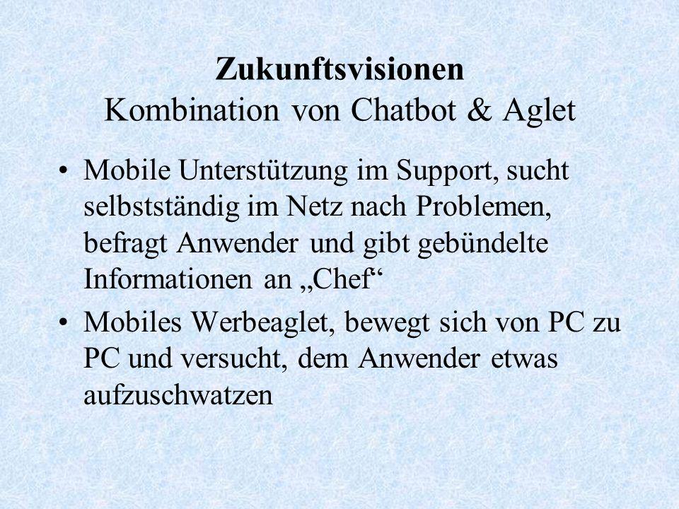 Zukunftsvisionen Kombination von Chatbot & Aglet Mobile Unterstützung im Support, sucht selbstständig im Netz nach Problemen, befragt Anwender und gibt gebündelte Informationen an Chef Mobiles Werbeaglet, bewegt sich von PC zu PC und versucht, dem Anwender etwas aufzuschwatzen