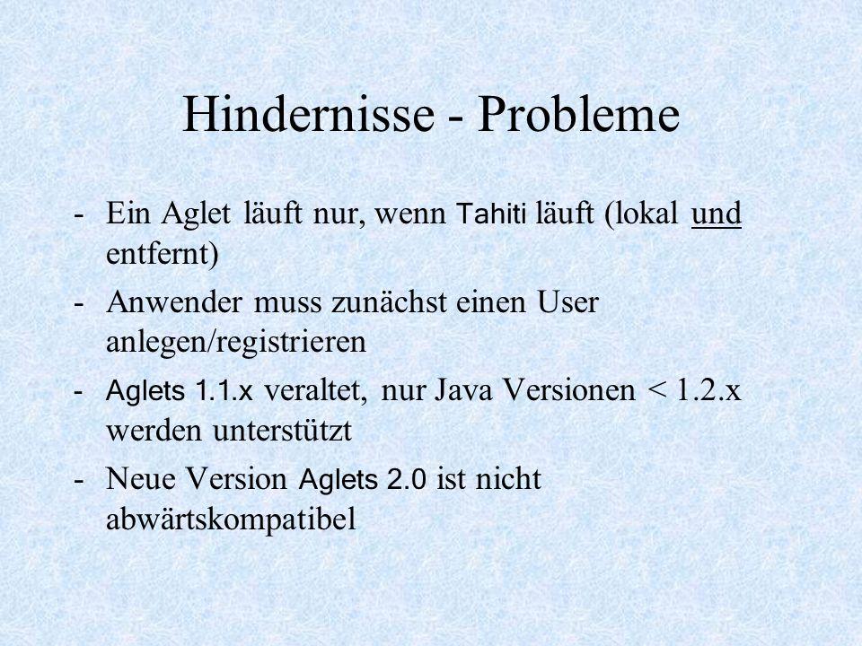 Hindernisse - Probleme -Ein Aglet läuft nur, wenn Tahiti läuft (lokal und entfernt) -Anwender muss zunächst einen User anlegen/registrieren -Aglets 1.1.x veraltet, nur Java Versionen < 1.2.x werden unterstützt -Neue Version Aglets 2.0 ist nicht abwärtskompatibel