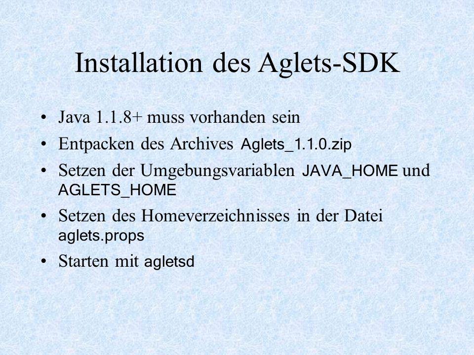 Installation des Aglets-SDK Java 1.1.8+ muss vorhanden sein Entpacken des Archives Aglets_1.1.0.zip Setzen der Umgebungsvariablen JAVA_HOME und AGLETS_HOME Setzen des Homeverzeichnisses in der Datei aglets.props Starten mit agletsd
