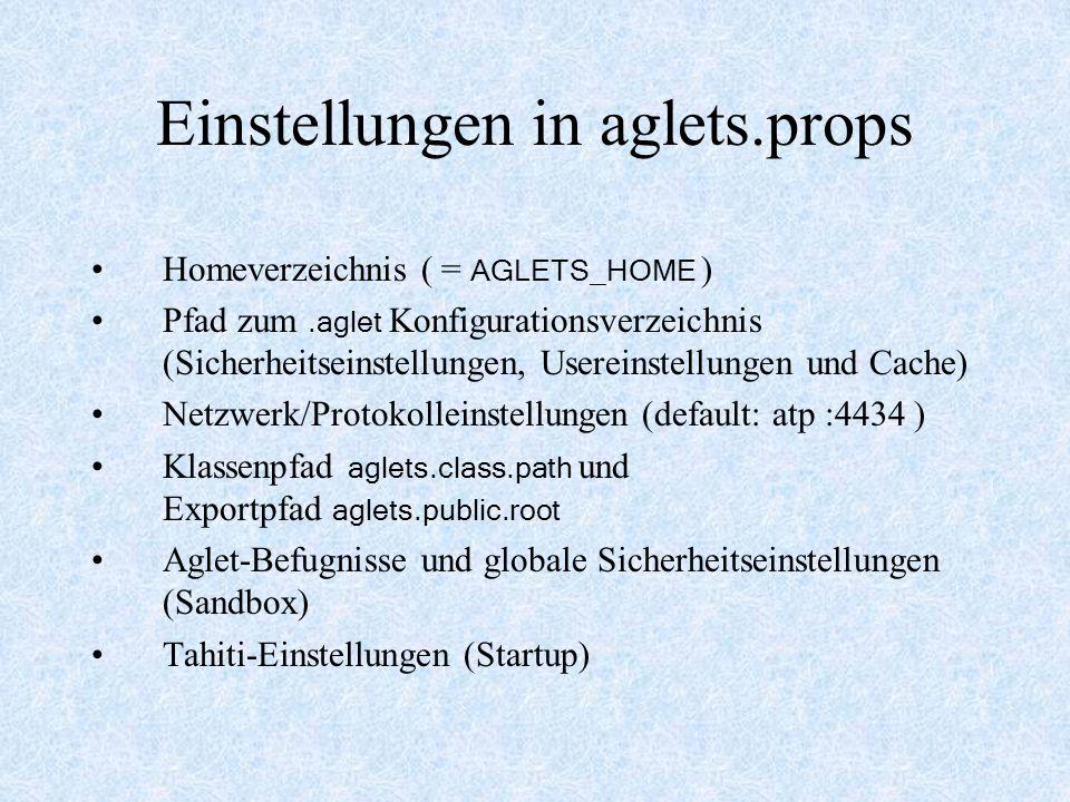 Einstellungen in aglets.props Homeverzeichnis ( = AGLETS_HOME ) Pfad zum.aglet Konfigurationsverzeichnis (Sicherheitseinstellungen, Usereinstellungen und Cache) Netzwerk/Protokolleinstellungen (default: atp :4434 ) Klassenpfad aglets.class.path und Exportpfad aglets.public.root Aglet-Befugnisse und globale Sicherheitseinstellungen (Sandbox) Tahiti-Einstellungen (Startup)