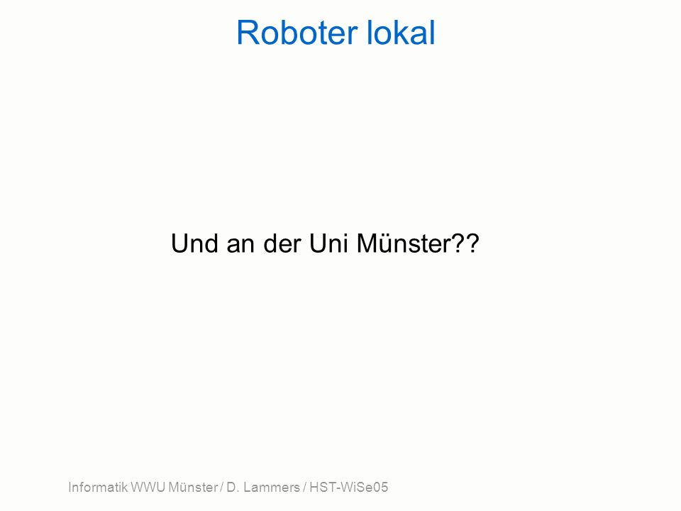 Informatik WWU Münster / D. Lammers / HST-WiSe05 Roboter lokal Und an der Uni Münster