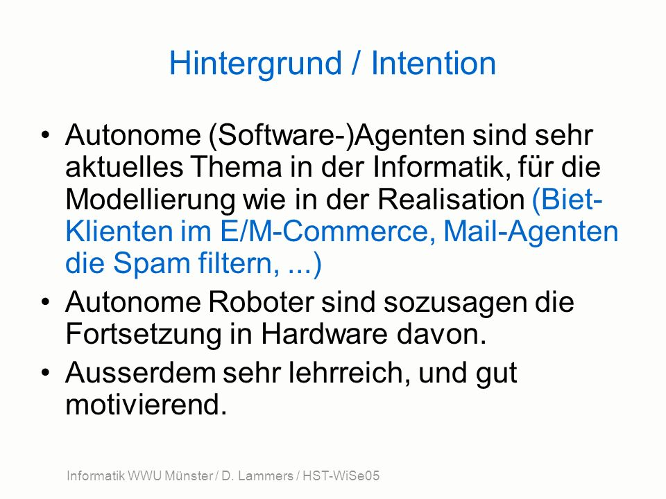Informatik WWU Münster / D. Lammers / HST-WiSe05 Hintergrund / Intention Autonome (Software-)Agenten sind sehr aktuelles Thema in der Informatik, für