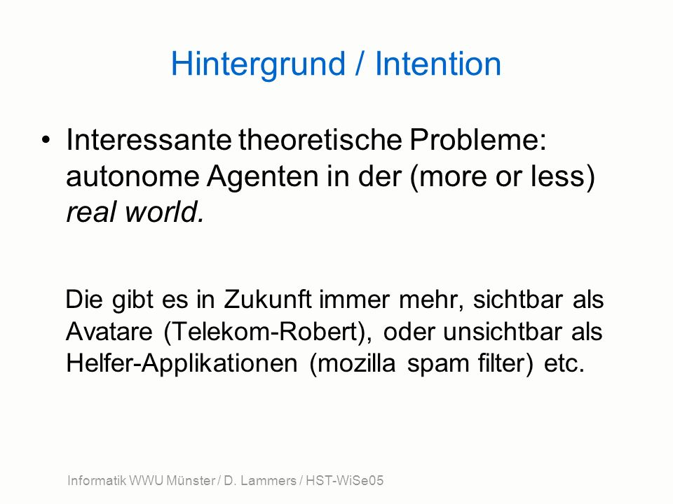 Hintergrund / Intention Interessante theoretische Probleme: autonome Agenten in der (more or less) real world. Die gibt es in Zukunft immer mehr, sich