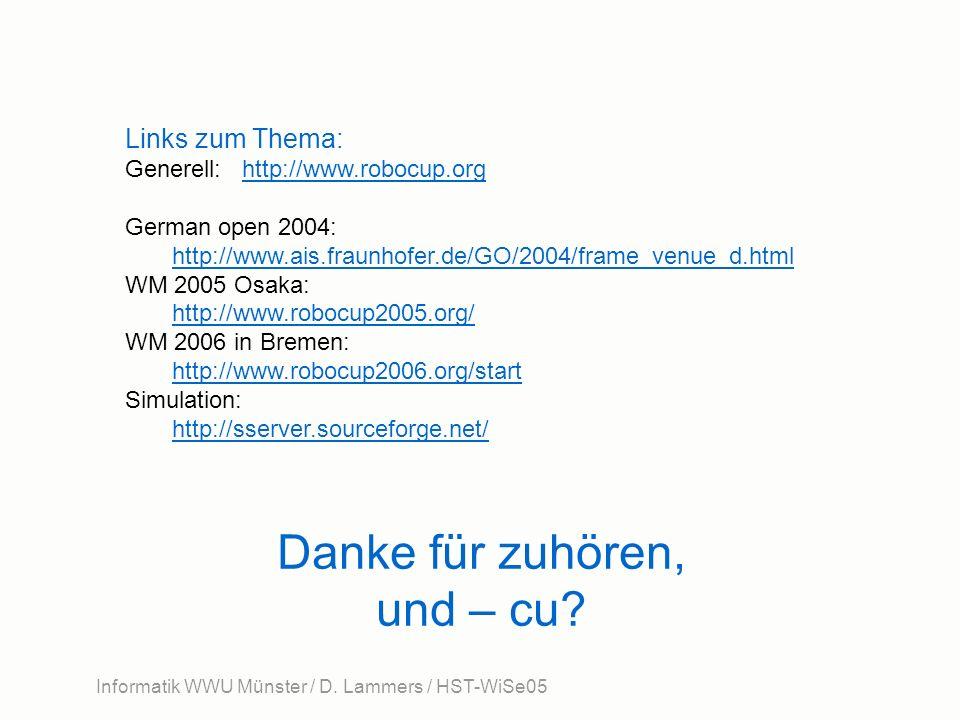 Informatik WWU Münster / D. Lammers / HST-WiSe05 Danke für zuhören, und – cu? Links zum Thema: Generell: http://www.robocup.orghttp://www.robocup.org