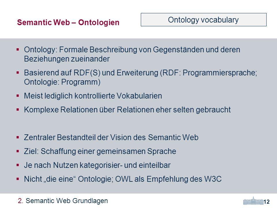 Ontology: Formale Beschreibung von Gegenständen und deren Beziehungen zueinander Basierend auf RDF(S) und Erweiterung (RDF: Programmiersprache; Ontologie: Programm) Meist lediglich kontrollierte Vokabularien Komplexe Relationen über Relationen eher selten gebraucht Zentraler Bestandteil der Vision des Semantic Web Ziel: Schaffung einer gemeinsamen Sprache Je nach Nutzen kategorisier- und einteilbar Nicht die eine Ontologie; OWL als Empfehlung des W3C Semantic Web – Ontologien 12 2.