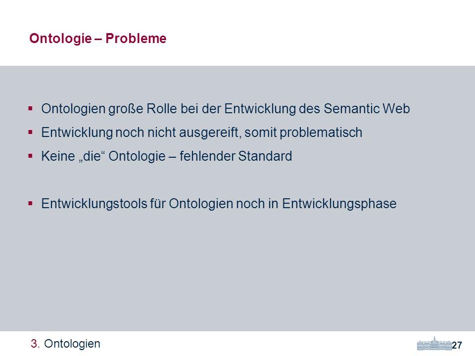 Ontologien große Rolle bei der Entwicklung des Semantic Web Entwicklung noch nicht ausgereift, somit problematisch Keine die Ontologie – fehlender Standard Entwicklungstools für Ontologien noch in Entwicklungsphase Ontologie – Probleme 27 3.
