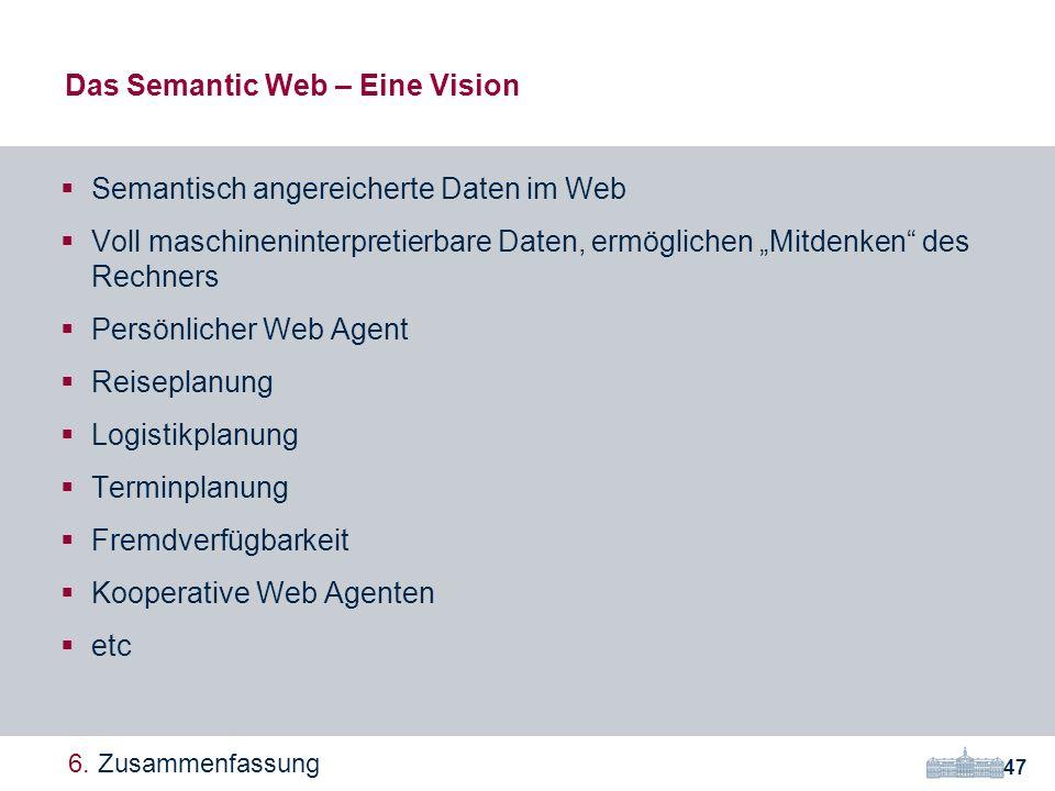 Das Semantic Web – Eine Vision Semantisch angereicherte Daten im Web Voll maschineninterpretierbare Daten, ermöglichen Mitdenken des Rechners Persönlicher Web Agent Reiseplanung Logistikplanung Terminplanung Fremdverfügbarkeit Kooperative Web Agenten etc 47 6.