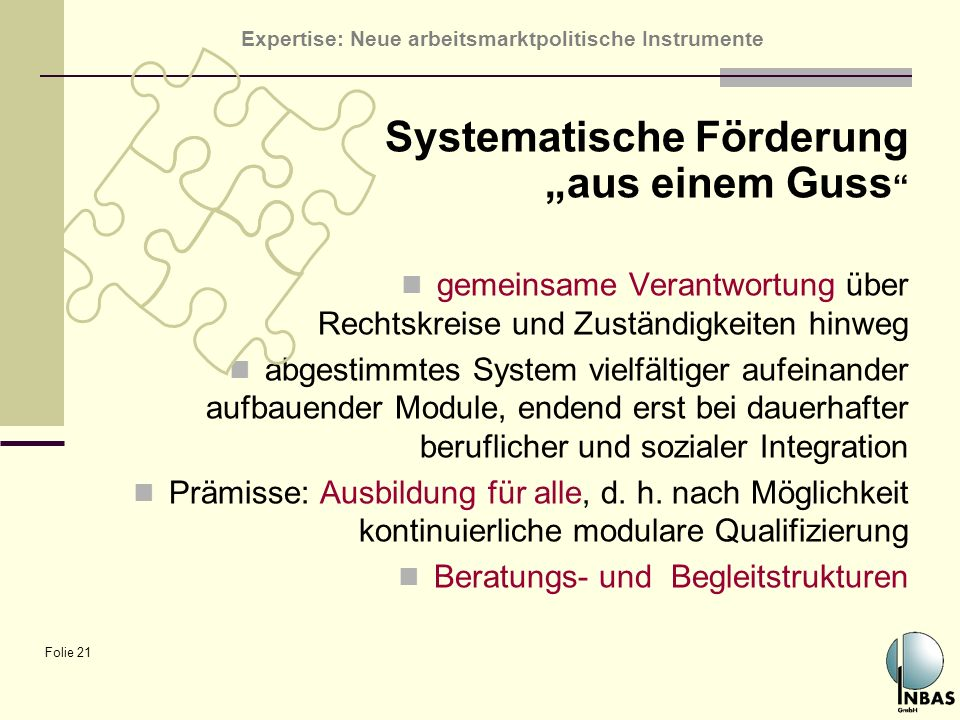 Expertise: Neue arbeitsmarktpolitische Instrumente Folie 21 Systematische Förderung aus einem Guss gemeinsame Verantwortung über Rechtskreise und Zust