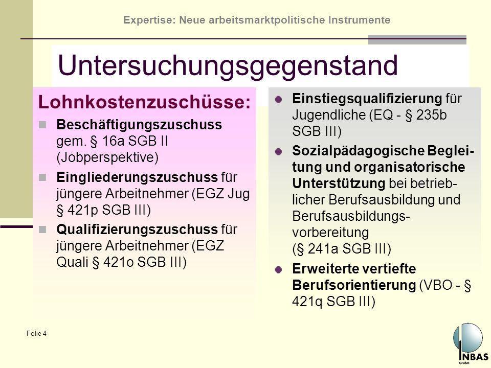 Expertise: Neue arbeitsmarktpolitische Instrumente Folie 4 Untersuchungsgegenstand Lohnkostenzuschüsse: Beschäftigungszuschuss gem. § 16a SGB II (Jobp