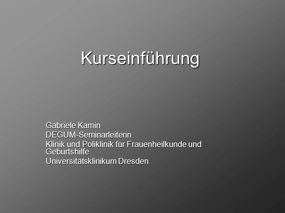 Kurseinführung Gabriele Kamin DEGUM-Seminarleiterin Klinik und Poliklinik für Frauenheilkunde und Geburtshilfe Universitätsklinikum Dresden