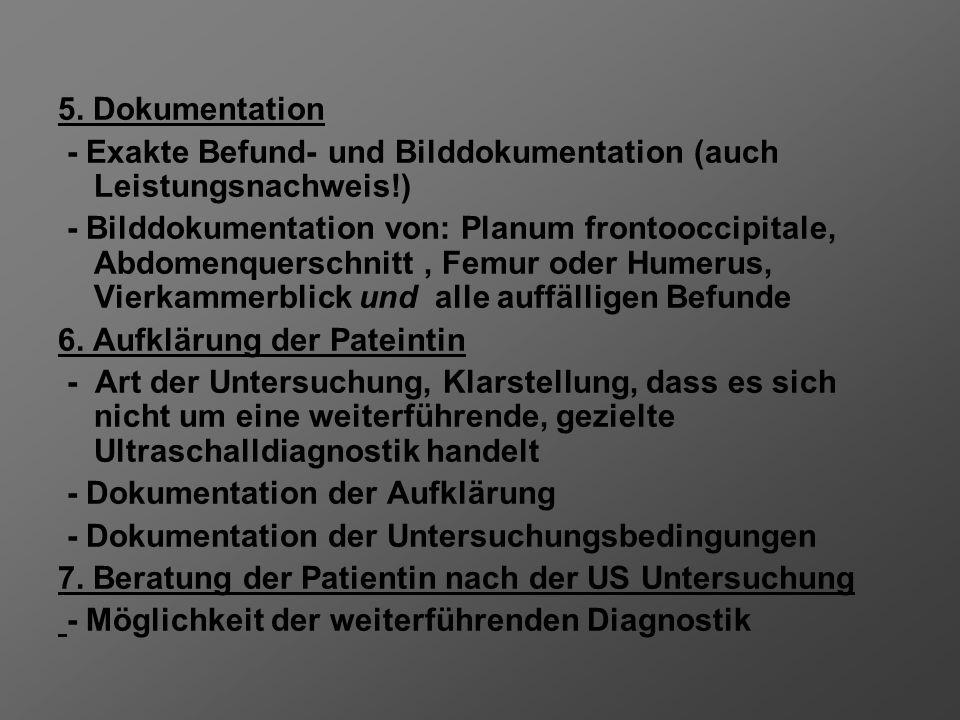 5. Dokumentation - Exakte Befund- und Bilddokumentation (auch Leistungsnachweis!) - Bilddokumentation von: Planum frontooccipitale, Abdomenquerschnitt