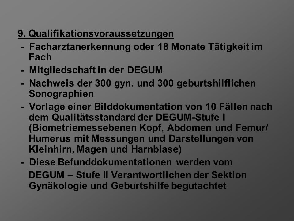 9. Qualifikationsvoraussetzungen - Facharztanerkennung oder 18 Monate Tätigkeit im Fach - Mitgliedschaft in der DEGUM - Nachweis der 300 gyn. und 300