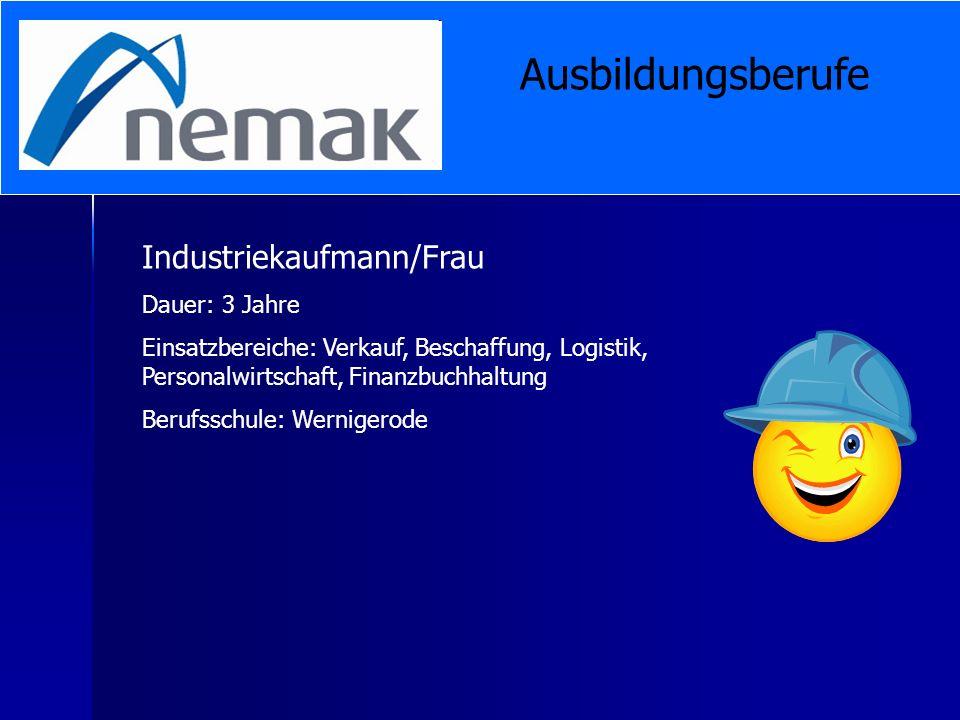 Industriekaufmann/Frau Dauer: 3 Jahre Einsatzbereiche: Verkauf, Beschaffung, Logistik, Personalwirtschaft, Finanzbuchhaltung Berufsschule: Wernigerode