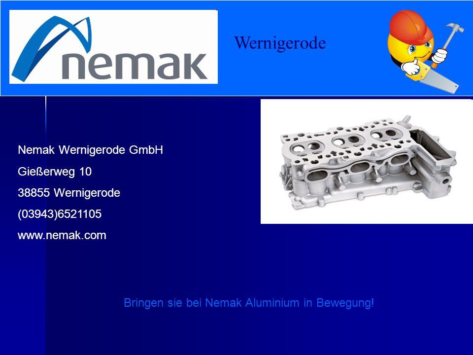 Wernigerode Nemak Wernigerode GmbH Gießerweg 10 38855 Wernigerode (03943)6521105 www.nemak.com Bringen sie bei Nemak Aluminium in Bewegung!