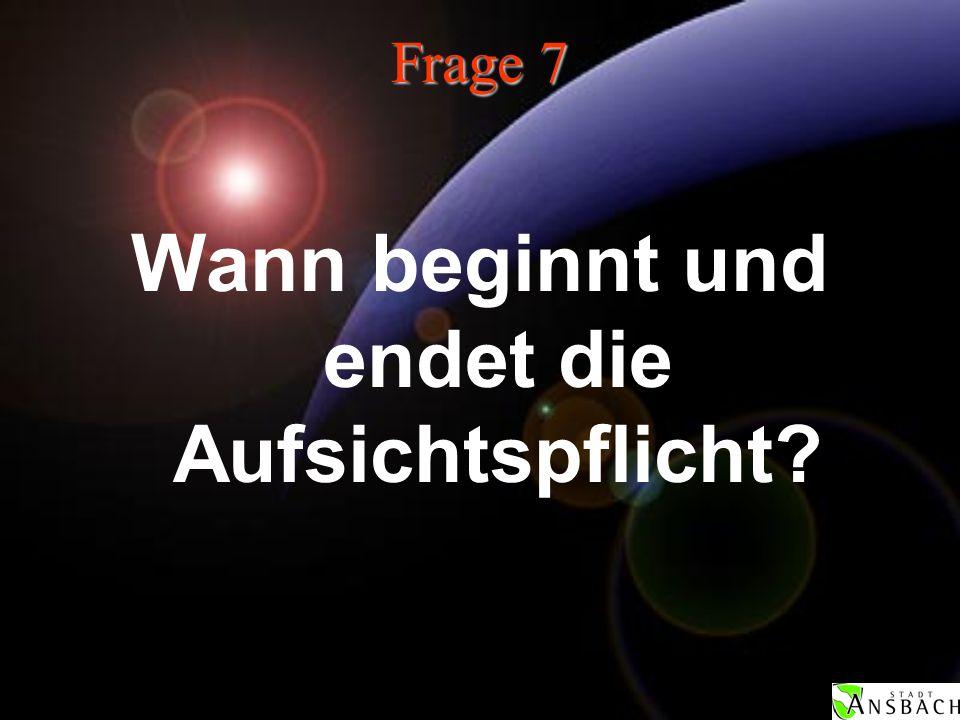 Frage 7 Wann beginnt und endet die Aufsichtspflicht?