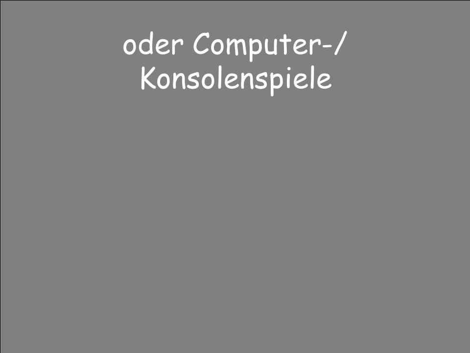 oder Computer-/ Konsolenspiele