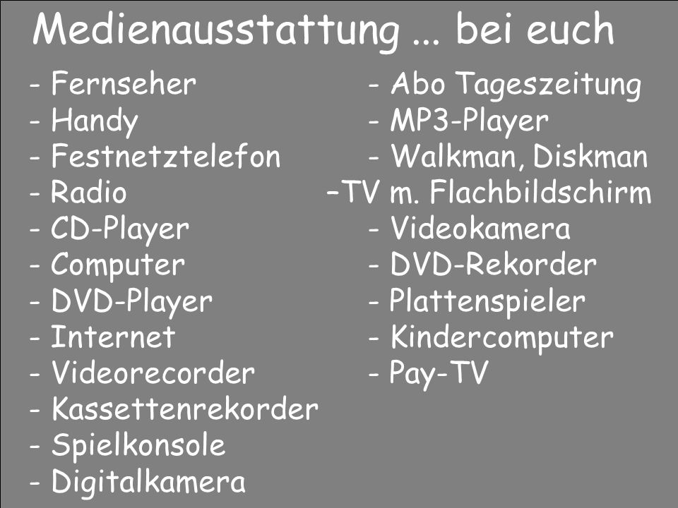 Medienausstattung... bei euch - Fernseher - Abo Tageszeitung - Handy - MP3-Player - Festnetztelefon - Walkman, Diskman - Radio –TV m. Flachbildschirm